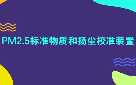 北京市计量检测研究院成功研发出具有国内领先水平的PM2.5的标准物质和扬尘校准装置