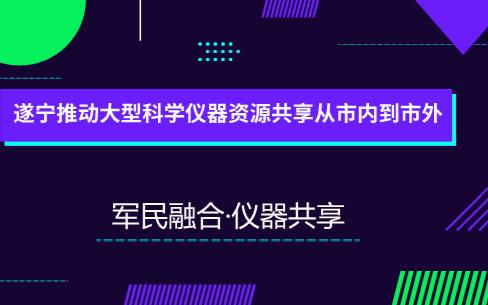 遂宁将四川军民融合大型科学仪器共享平台引入 为遂宁企业提供就近、高效的检验和测试服务