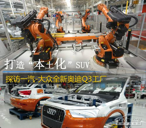 一汽大众全新奥迪Q3长春工厂初体验:揭秘奥迪Q3生产全过程