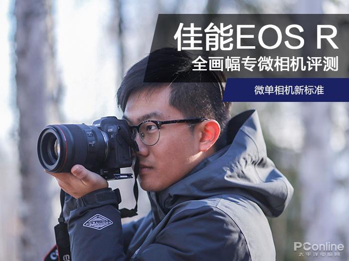 佳能全画幅专微EOSR相机评测 绝对是你使用过最棒的全画幅微单相机