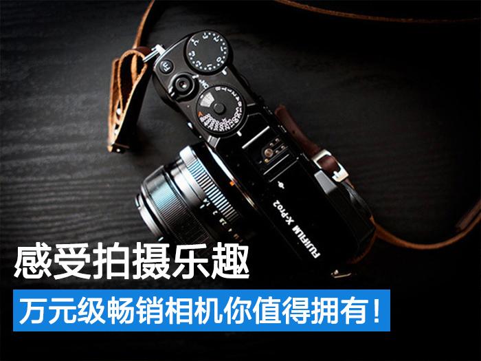 万元级畅销相机对比评测 哪款最值得购买