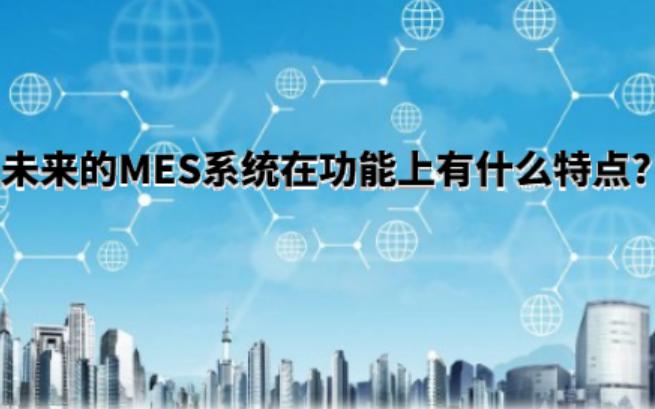 未来的MES系统在功能上有什么特点