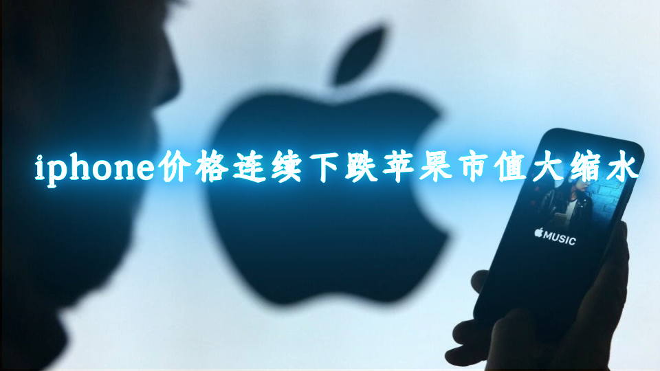 iphone价格连续下跌_苹果市值大缩水