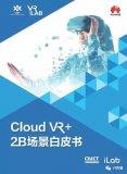 华为iLab与中国信息通信研究院联合发布了《Cloud VR+2B场景白皮书》