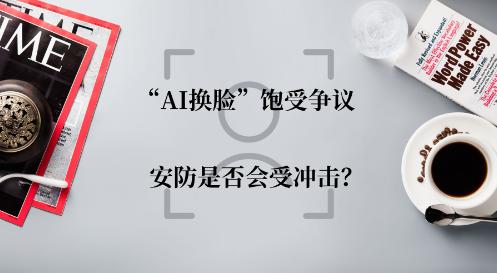 """安防人脸识别并不是孤立的系统 """"AI换脸""""不必担心"""