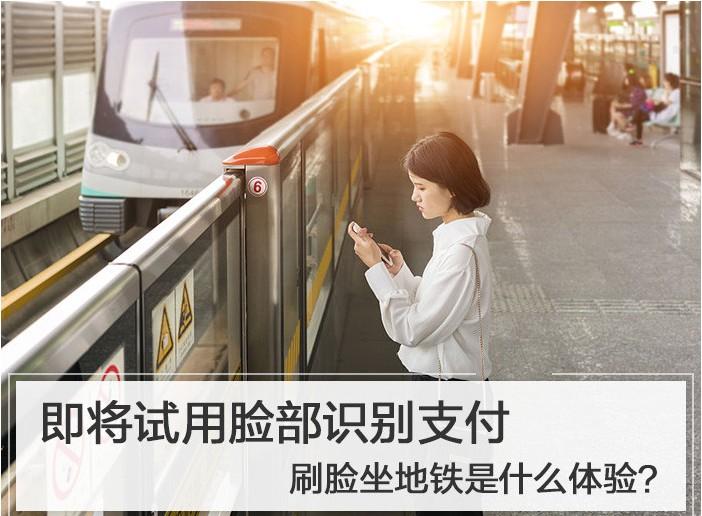 地铁即将试用脸部识别支付,刷脸坐地铁什么体验?