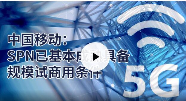 中国移动表示SPN技术已基本具备成熟规模试商用条...