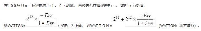 在1 0 0 % U n 、标准电流I b 1 。 0 下测试, 由校表台获得误差E r r , 如E r r 为负值,    则WATTGN=;如Er r为正值, 则WAT T G N =(WATTGN:功率增益)。    2EH电流A通道增益调整寄存器 A_CHGN;2FH电流B通道增益调整寄存器 B_CHGN;12位寄存器,补码形式,增益调整范围±50%。