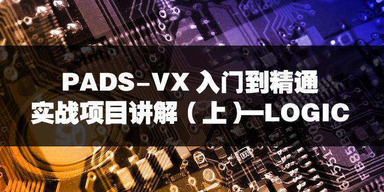 PADS-VX入門到精通實戰項目講解(上)—LOGIC部分
