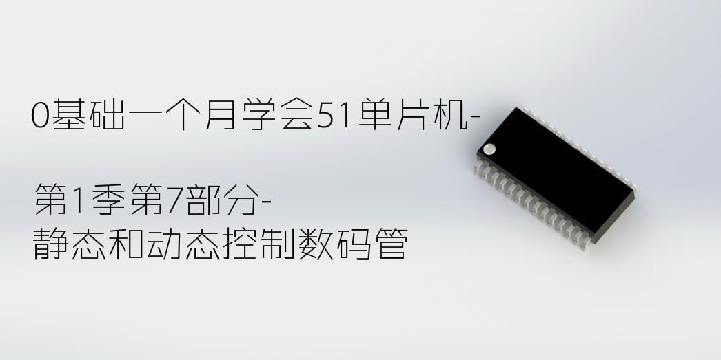 靜態和動態控制數碼管-0基礎一個月學會51單片機第1季第7部分