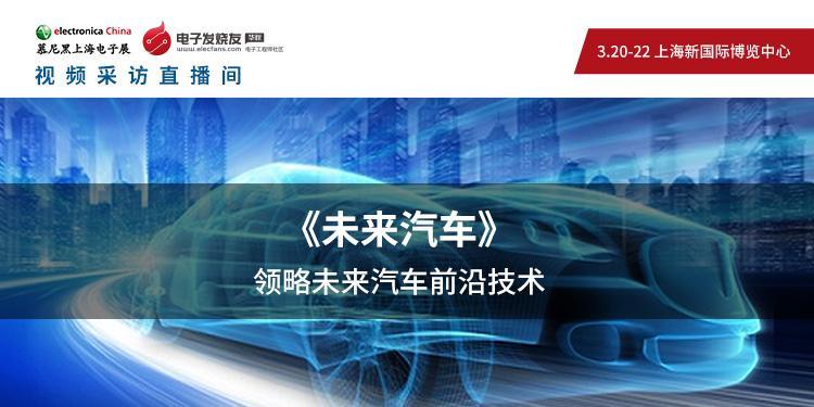 【未來汽車視頻采訪正在直播】——2019慕尼黑上海電子展,領略未來汽車前沿技術!
