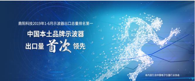 鼎阳科技2019年1-6月示波器出口总量排名第一,中国本土品牌示波器出口量首次领先