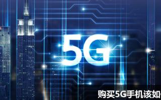 5G手机如何选购,需注意哪些重要事项