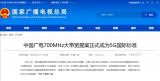 中国广电700MHz频段成为全球首个5G低频段大带宽5G国际标准 预计2020年6月启动5G市场运营
