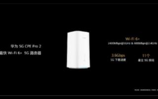 5G和Wi-Fi完美融合,华为5G CPE Pro 2引领行业发展