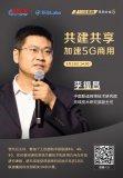 聯通李福昌:5G共建共享SA獨立組網成5G網絡共享的一大趨勢