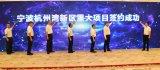 宁波杭州湾新区举行重大项目集中签约仪式
