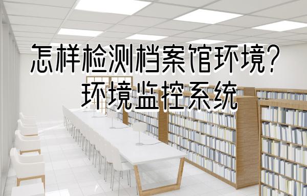 如何检测档案馆环境,推荐档案馆环境监控系统