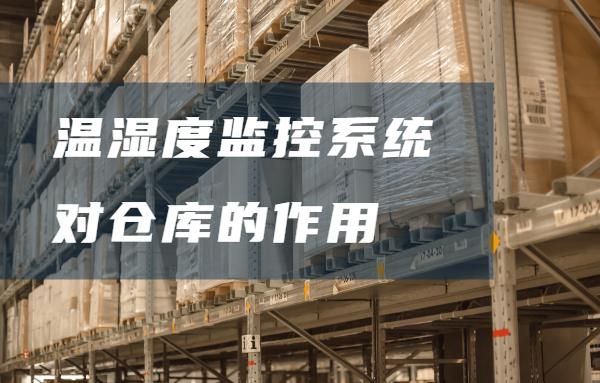 一个好的温湿度监控系统对仓库管理有着怎样的作用
