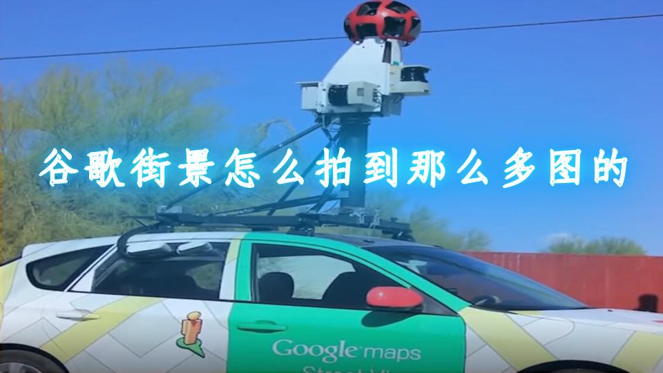 谷歌街景怎么拍到那么多图的