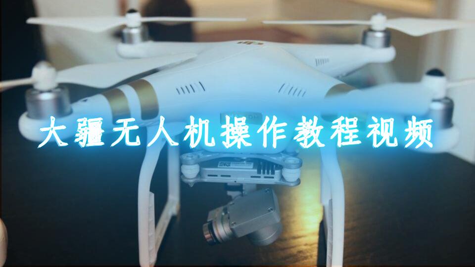 大疆无人机操作教程视频