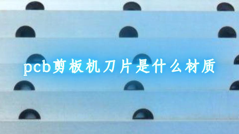 pcb剪板機刀片是什么材質