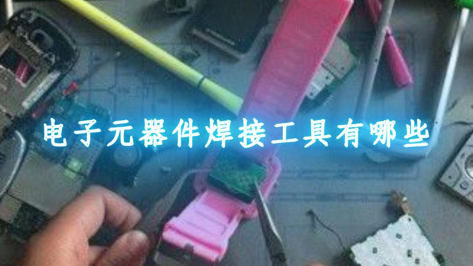 电子元器件焊接工具有哪些