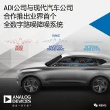 ADI宣布与现代汽车公司合作推出业界首个全数字路噪降噪系统