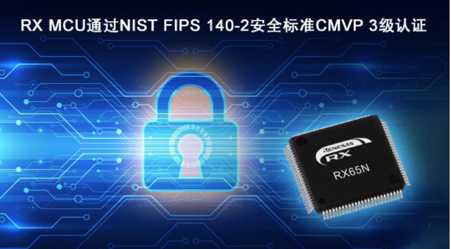 瑞萨电子RX MCU成为率先通过NIST FIPS 140-2安全标准,CMVP 3级认证的通用MCU
