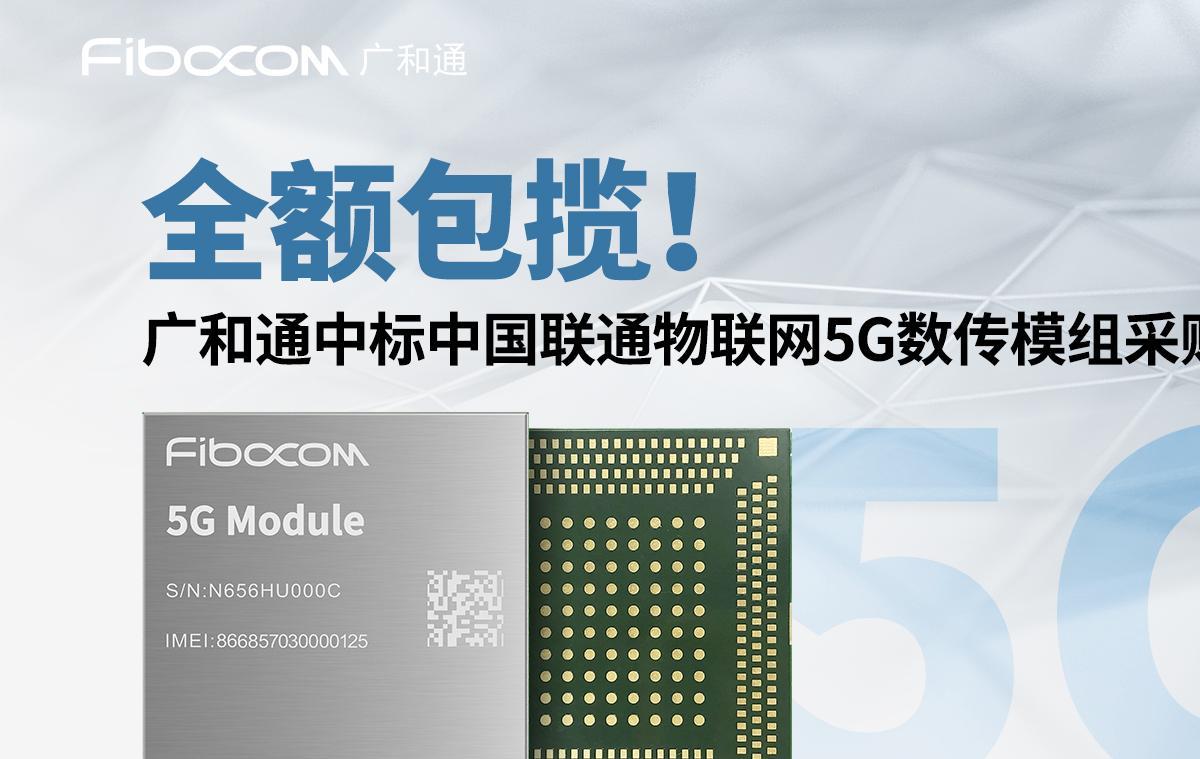 全额包揽!广和通中标中国联通物联网5G数传模组采...