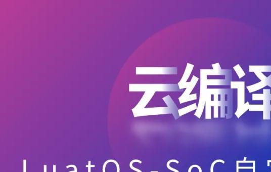 来了!LuatOS云编译,自由定制SoC固件